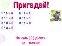 Пригадай! 1 * а = а а : 1 = а а * 1 = а а : а = 1 а * 0 = 0 0 : а = 0 0 * а =...