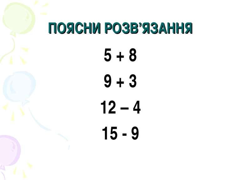 ПОЯСНИ РОЗВ'ЯЗАННЯ 5 + 8 9 + 3 12 – 4 15 - 9