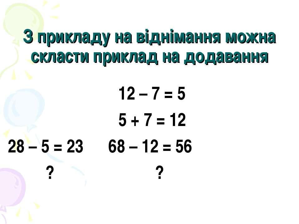З прикладу на віднімання можна скласти приклад на додавання 12 – 7 = 5 5 + 7 ...