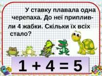 У ставку плавала одна черепаха. До неї приплив- ли 4 жабки. Скільки їх всіх с...