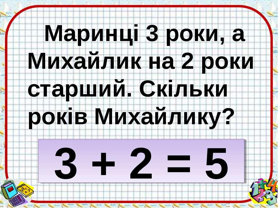 Маринці 3 роки, а Михайлик на 2 роки старший. Скільки років Михайлику? 3 + 2 = 5