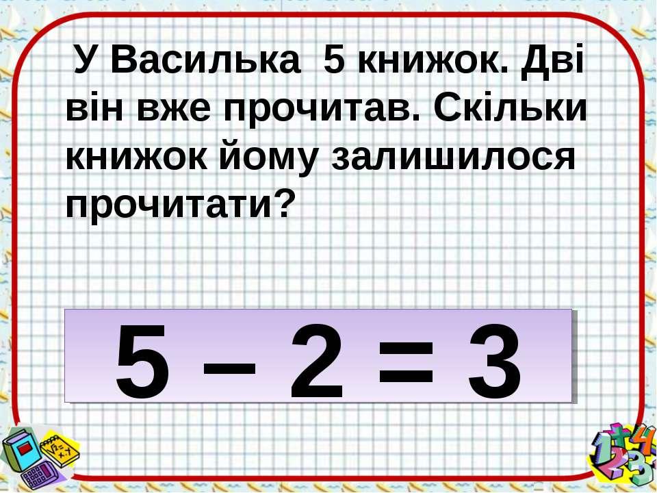 У Василька 5 книжок. Дві він вже прочитав. Скільки книжок йому залишилося про...