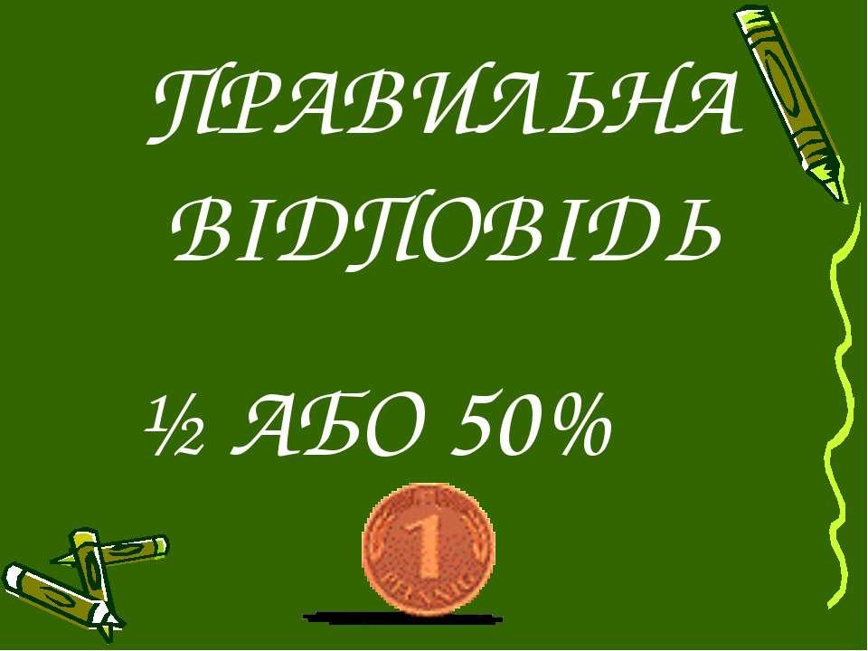 ПРАВИЛЬНА ВІДПОВІДЬ ½ АБО 50%