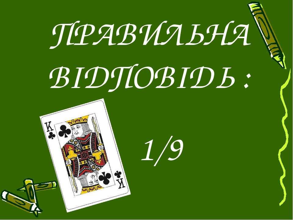 ПРАВИЛЬНА ВІДПОВІДЬ : 1/9