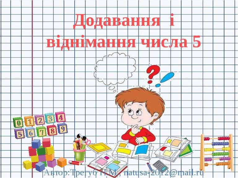 Додавання і віднімання числа 5 Автор:Трегуб Н.М., natusa-2012@mail.ru