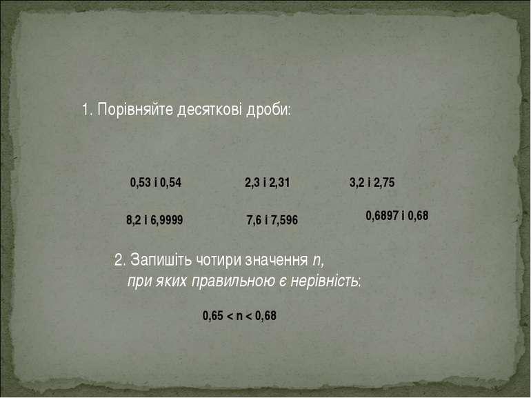 1. Порівняйте десяткові дроби: 0,53 і 0,54 2,3 і 2,31 3,2 і 2,75 8,2 і 6,9999...