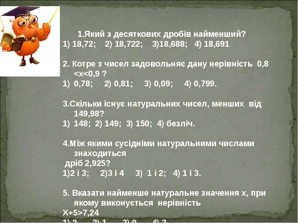 1.Який з десяткових дробів найменший? 1) 18,72; 2) 18,722; 3)18,688; 4) 18,69...