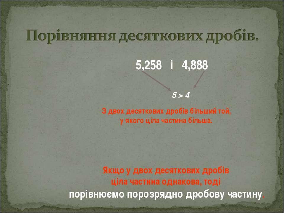 5,258 і 4,888 Якщо у двох десяткових дробів ціла частина однакова, тоді порів...