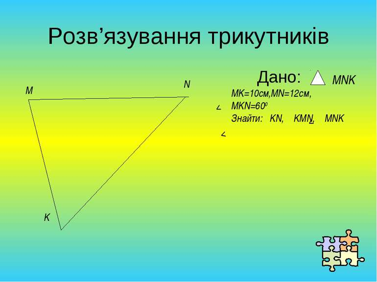 Розв'язування трикутників Дано: M N K MNK MK=10cм,MN=12cм, MKN=600 Знайти: KN...