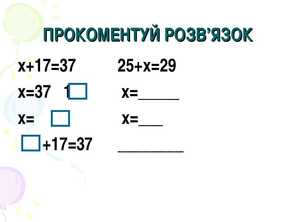 ПРОКОМЕНТУЙ РОЗВ'ЯЗОК х+17=37 25+х=29 х=37 17 х=_____ х= х=___ +17=37 ________