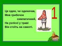 Це один, чи одиничка, Мов грибочок симпатичний, На узліссі у траві Він стоїть...