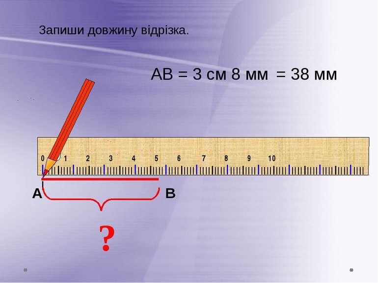 ? АВ = 3 см 8 мм Запиши довжину відрізка. = 38 мм