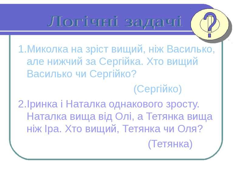 1.Миколка на зріст вищий, ніж Василько, але нижчий за Сергійка. Хто вищий Вас...
