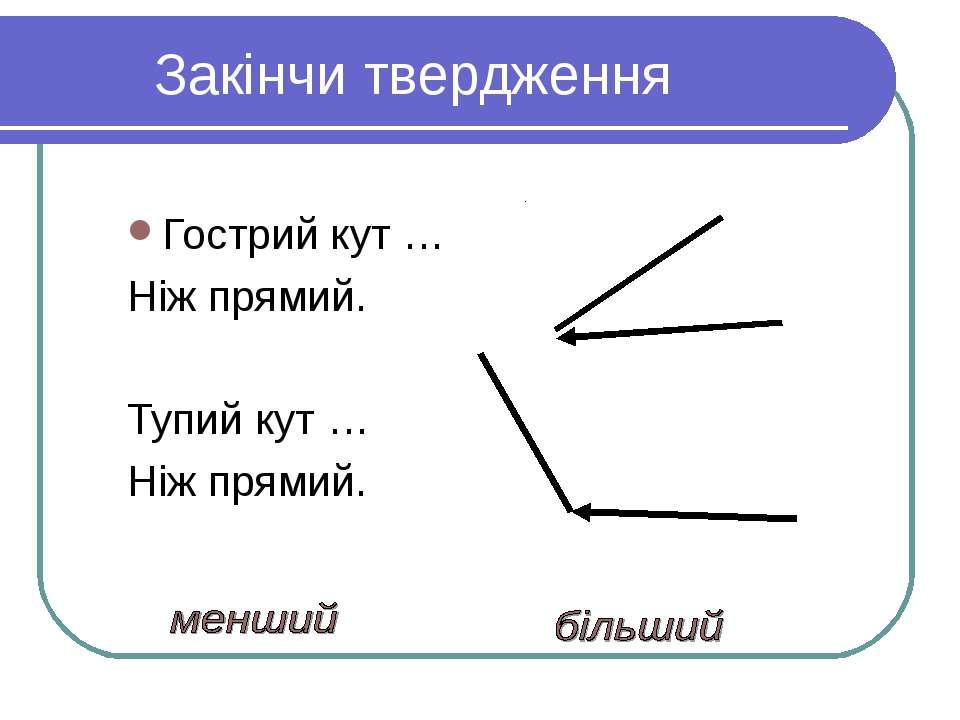 Закінчи твердження Гострий кут … Ніж прямий. Тупий кут … Ніж прямий.