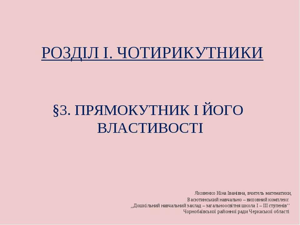 §3. ПРЯМОКУТНИК І ЙОГО ВЛАСТИВОСТІ РОЗДІЛ I. ЧОТИРИКУТНИКИ Яковенко Ніна Іван...