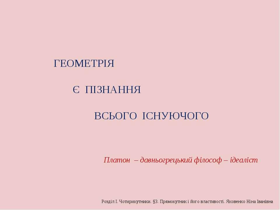 ГЕОМЕТРІЯ Є ПІЗНАННЯ ВСЬОГО ІСНУЮЧОГО Розділ І. Чотирикутники. §3. Прямокутни...