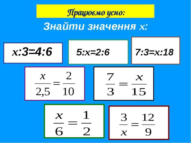 Знайти значення х: х:3=4:6 5:х=2:6 7:3=х:18 Працюємо усно: