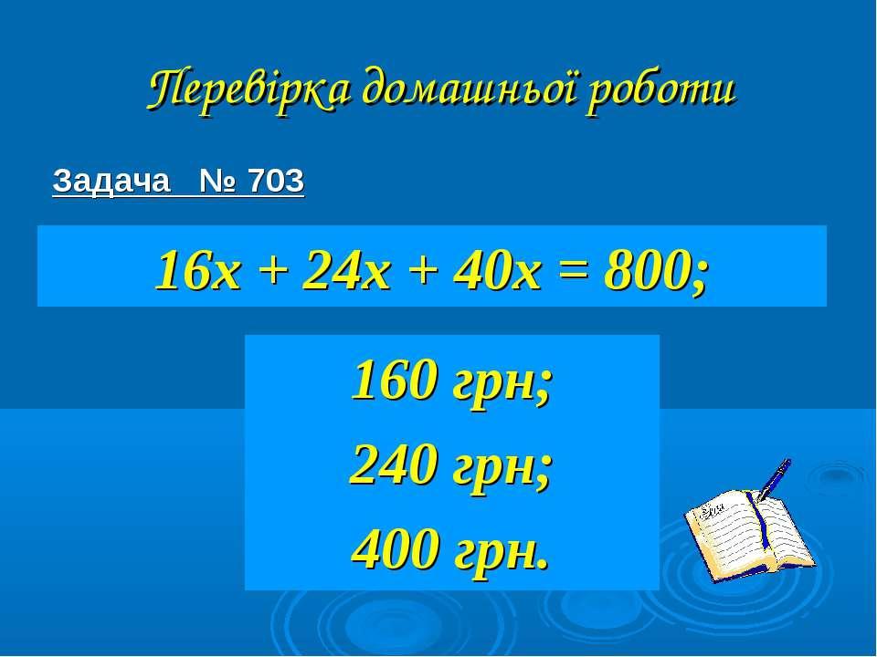 Перевірка домашньої роботи Задача № 703 16х + 24х + 40х = 800; 160 грн; 240 г...