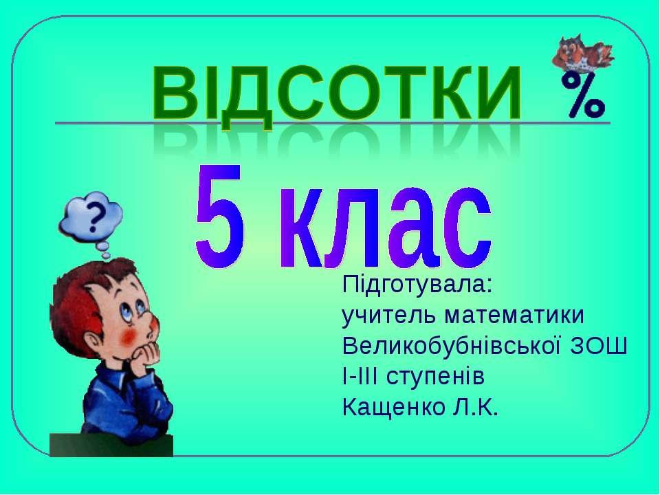Підготувала: учитель математики Великобубнівської ЗОШ І-ІІІ ступенів Кащенко ...