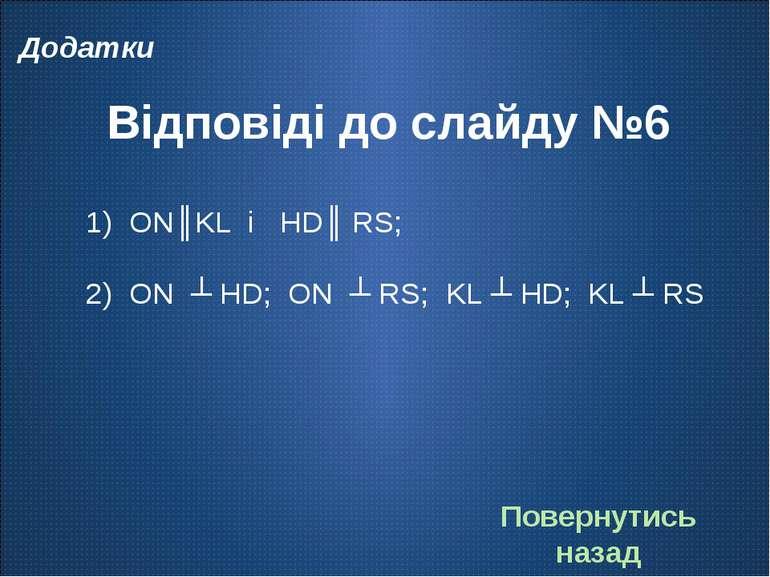Відповіді до слайду №6 ON║KL і HD║ RS; ON ┴ HD; ON ┴ RS; KL ┴ HD; KL ┴ RS Пов...