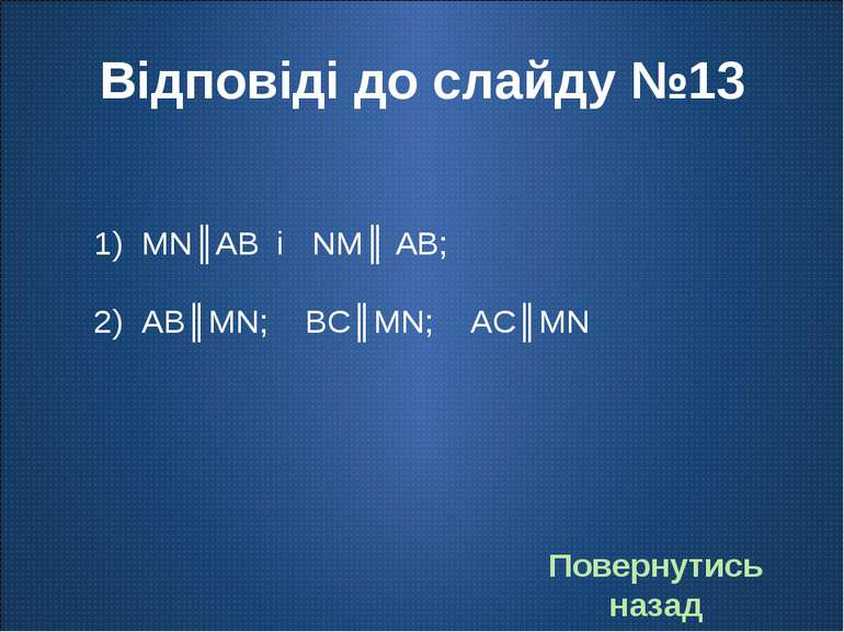 Відповіді до слайду №13 MN║AB і NM║ AB; AB║MN; BC║MN; AC║MN Повернутись назад