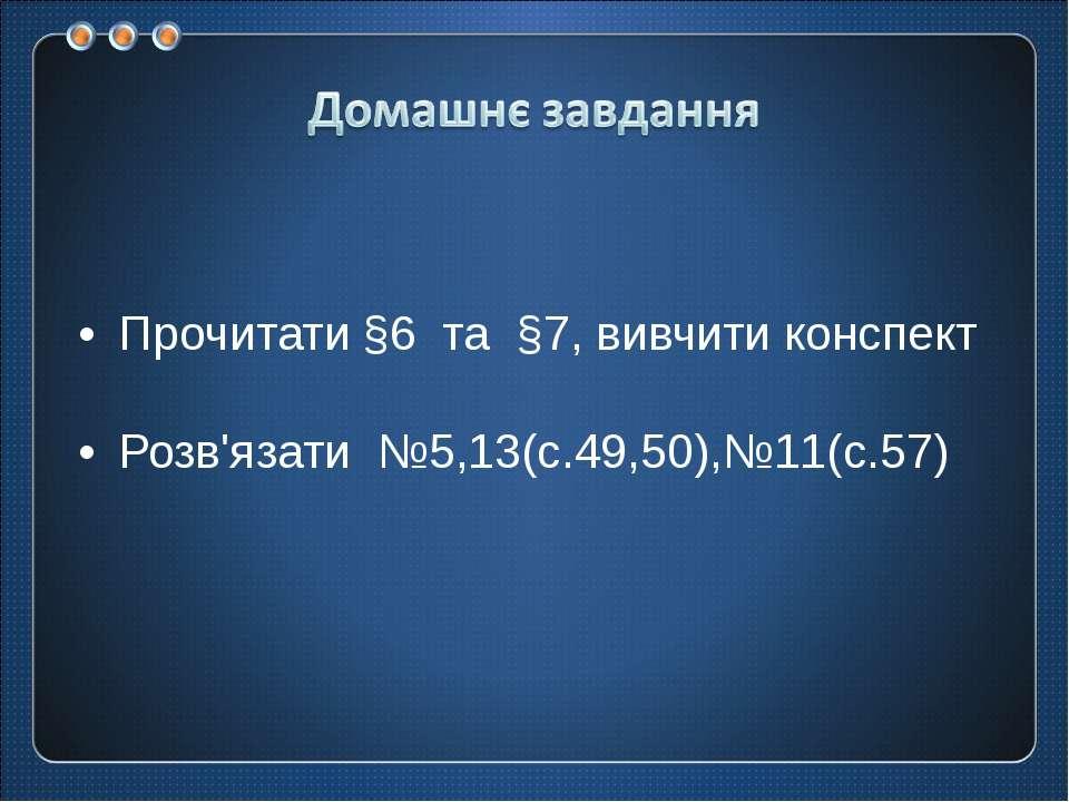 Прочитати §6 та §7, вивчити конспект Розв'язати №5,13(с.49,50),№11(с.57)