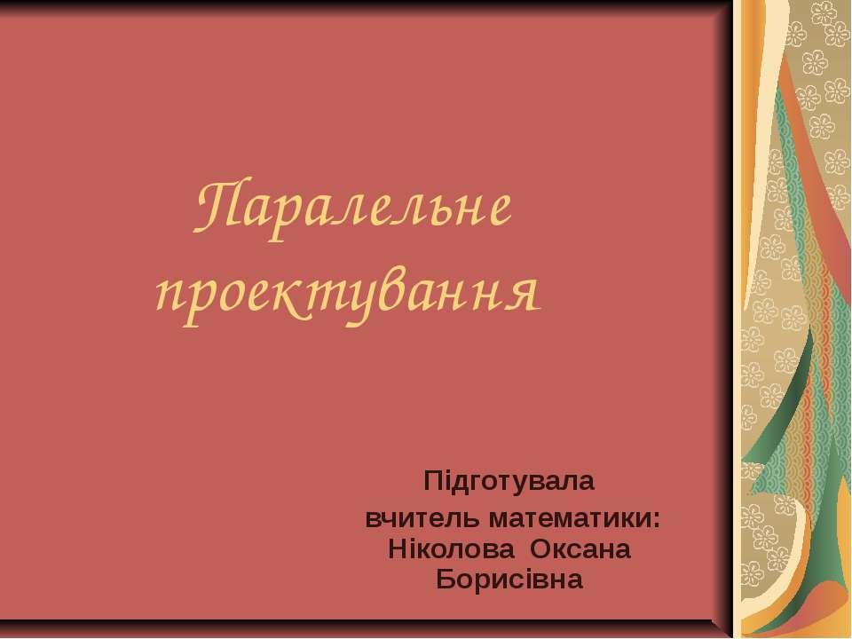 Паралельне проектування Підготувала вчитель математики: Ніколова Оксана Борис...