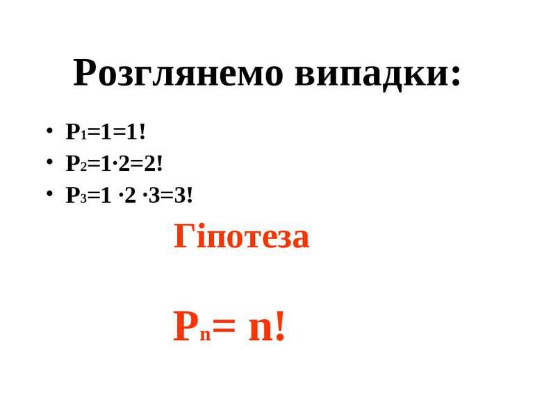 Розглянемо випадки: Р1=1=1! Р2=1·2=2! Р3=1 ·2 ·3=3! Гіпотеза Рn= n!