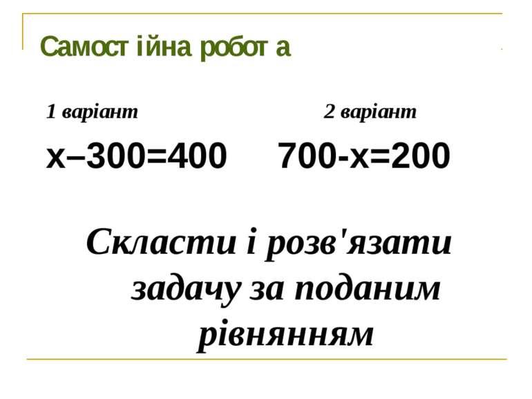 Самостійна робота 1 варіант 2 варіант х–300=400 700-х=200 Скласти і розв'язат...