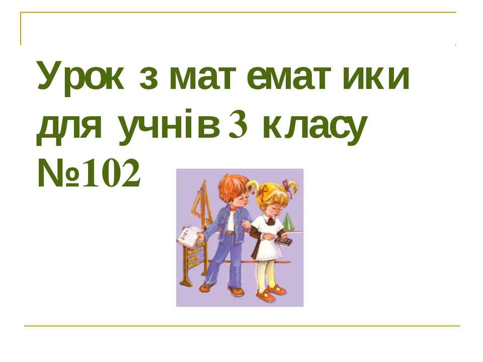 Урок з математики для учнів 3 класу № 102