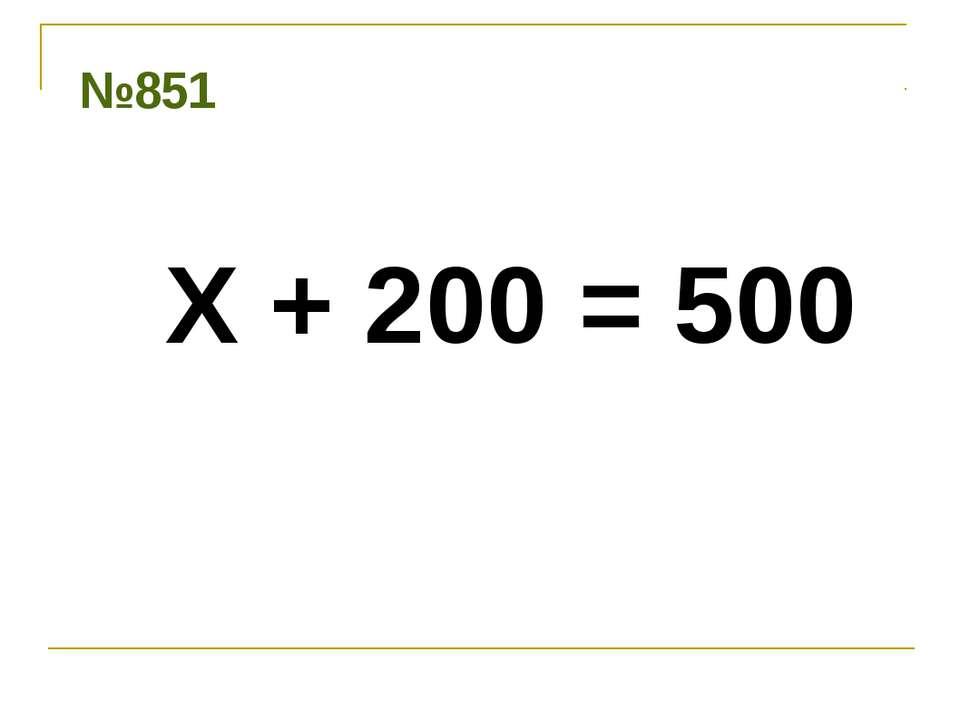 № 851 Х + 200 = 500