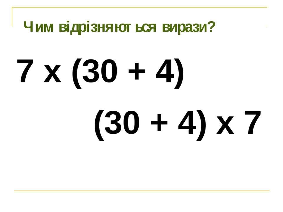 Чим відрізняються вирази? 7 х (30 + 4) (30 + 4) х 7