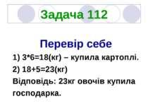 Задача 112 Перевір себе 1) 3*6=18(кг) – купила картоплі. 2) 18+5=23(кг) Відпо...