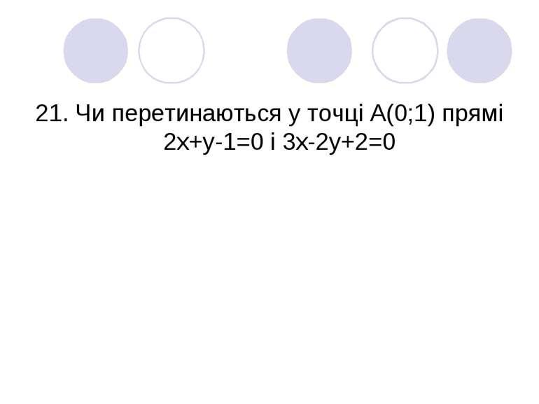 21. Чи перетинаються у точці А(0;1) прямі 2х+у-1=0 і 3х-2у+2=0