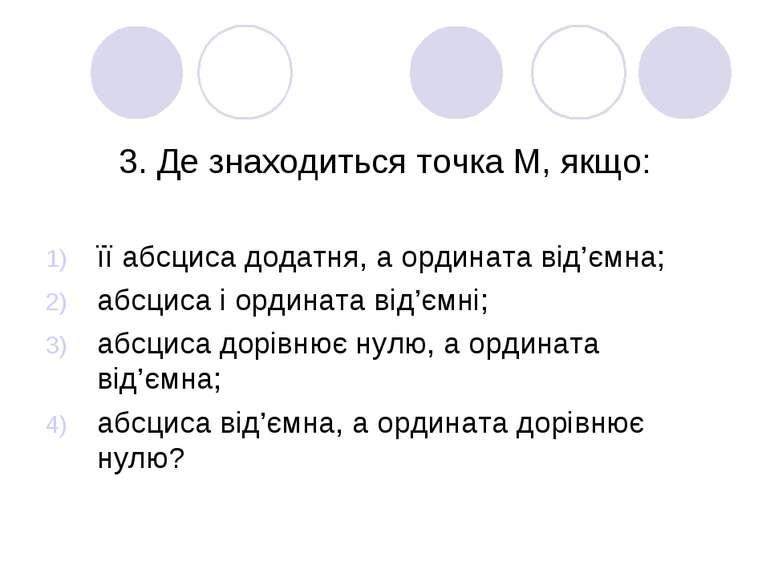 3. Де знаходиться точка М, якщо: її абсциса додатня, а ордината від'ємна; абс...