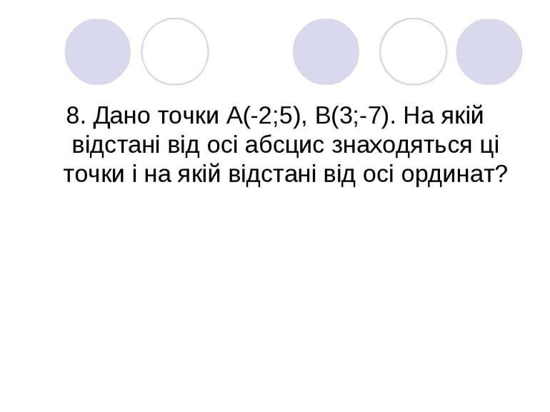 8. Дано точки А(-2;5), В(3;-7). На якій відстані від осі абсцис знаходяться ц...