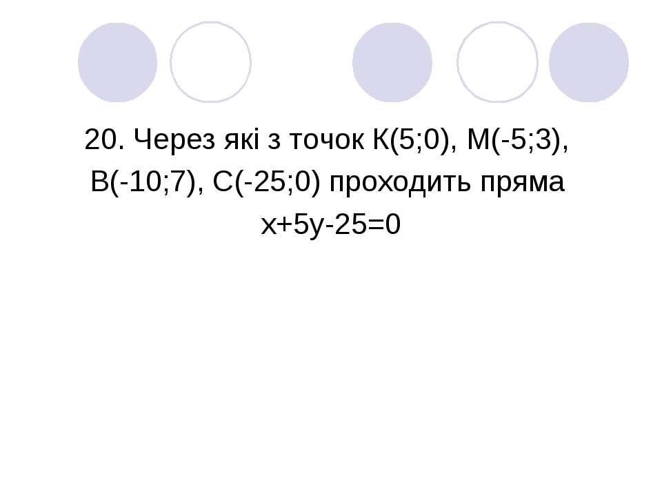 20. Через які з точок К(5;0), М(-5;3), В(-10;7), С(-25;0) проходить пряма х+5...