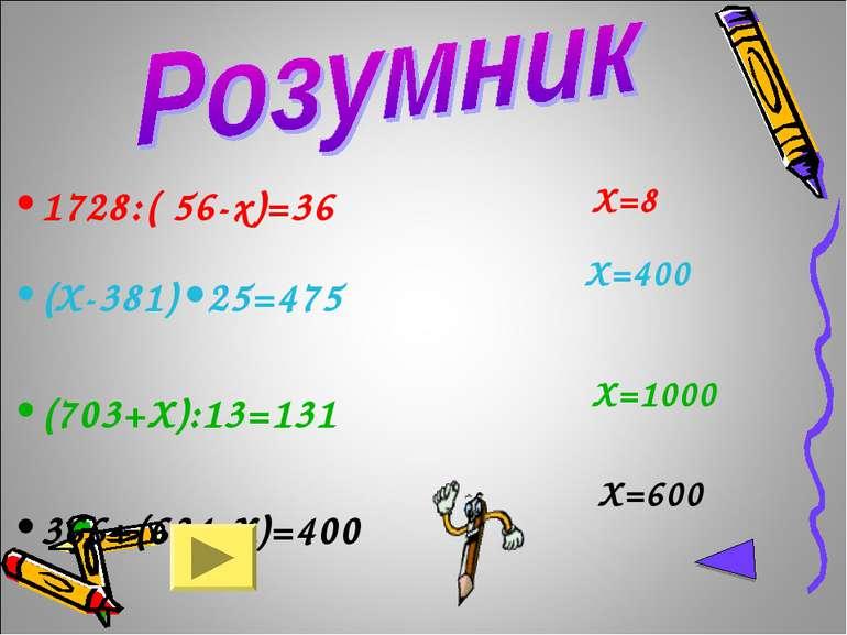1728:( 56-x)=36 (Х-381)•25=475 (703+Х):13=131 366+(634-Х)=400 Х=8 Х=400 Х=100...