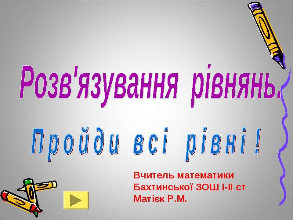 Вчитель математики Бахтинської ЗОШ І-ІІ ст Матієк Р.М.