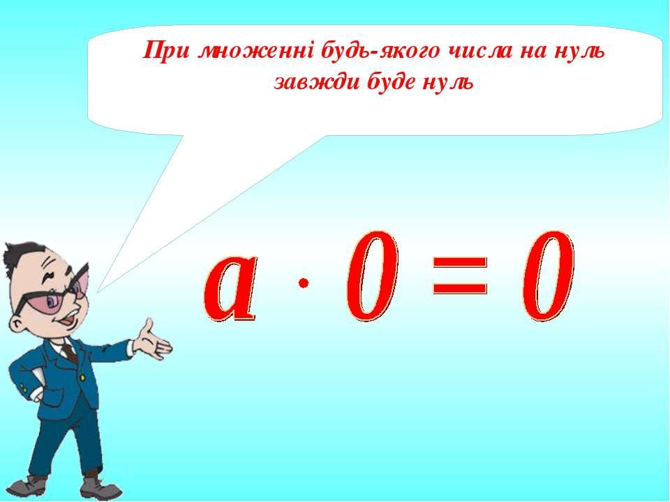 При множенні будь-якого числа на нуль завжди буде нуль