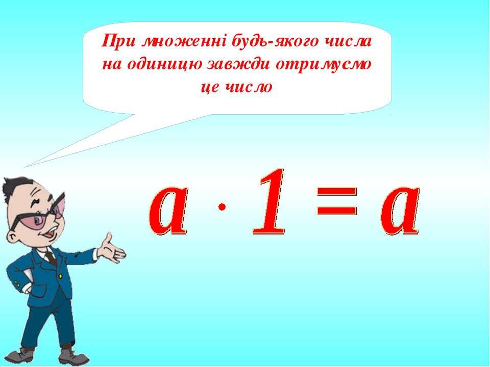При множенні будь-якого числа на одиницю завжди отримуємо це число