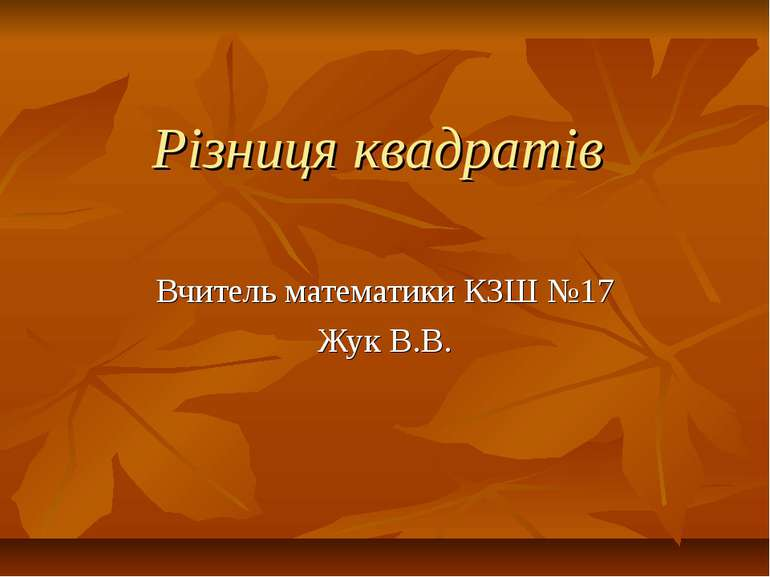 Різниця квадратів Вчитель математики КЗШ №17 Жук В.В.