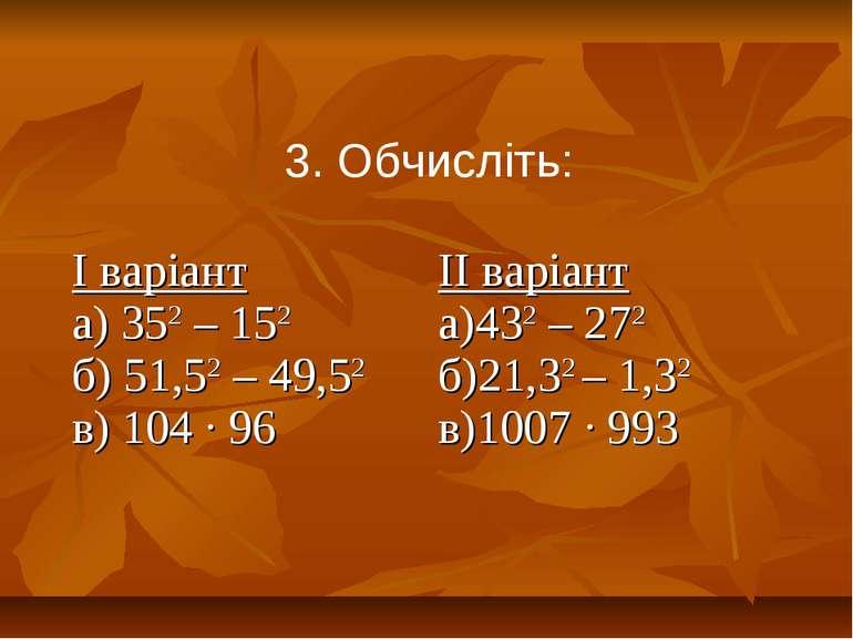 3. Обчисліть: І варіант а) 352 – 152 б) 51,52 – 49,52 в) 104 ∙ 96 ІІ варіант ...