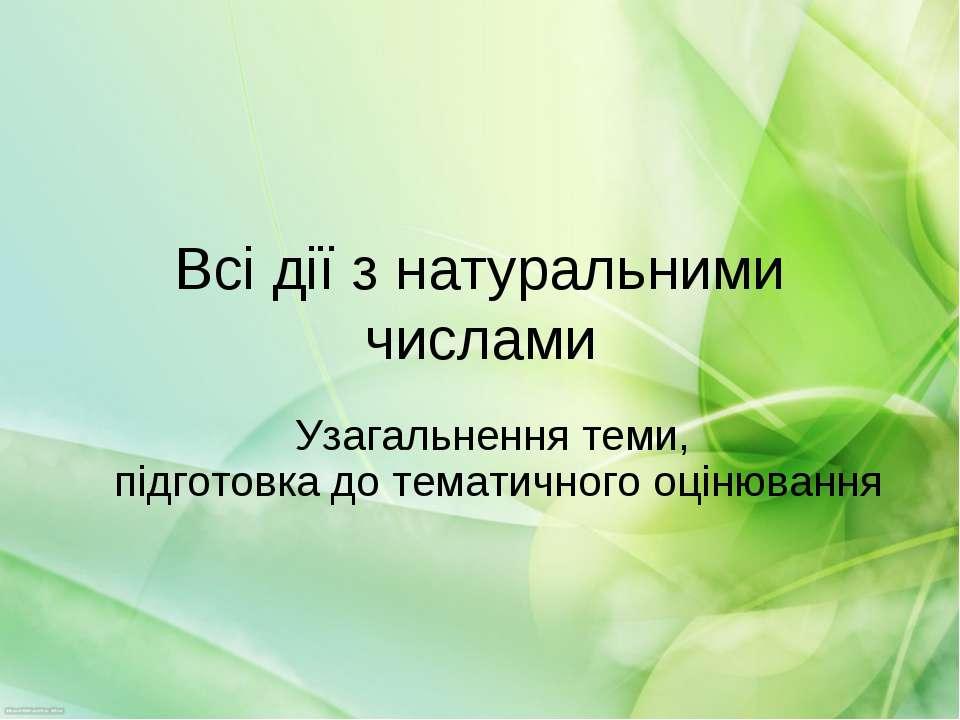 Всі дії з натуральними числами Узагальнення теми, підготовка до тематичного о...