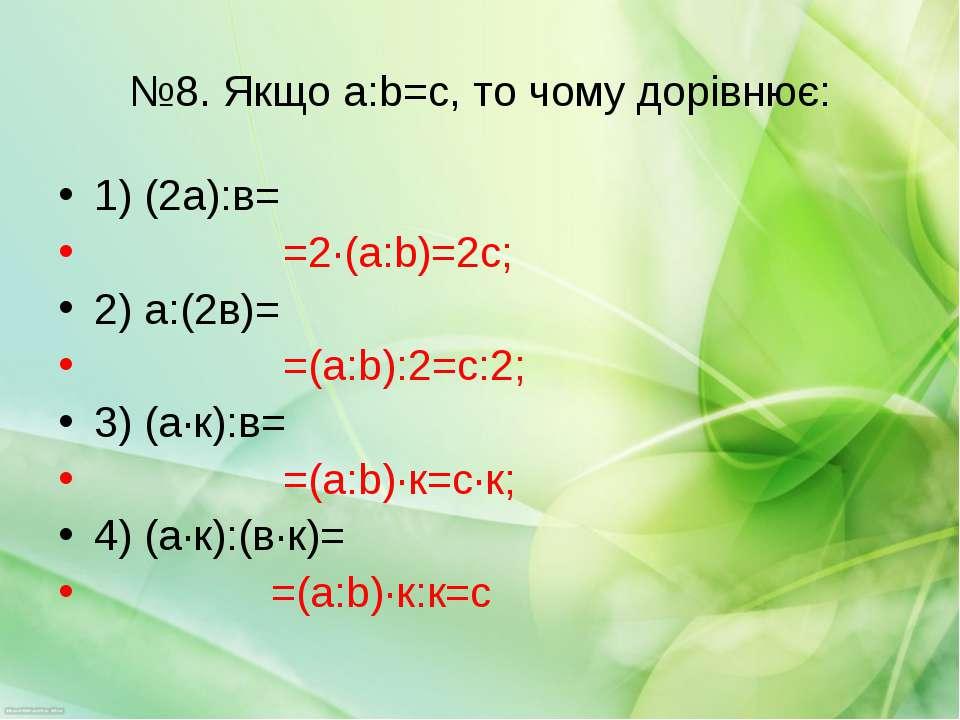 №8. Якщо a:b=с, то чому дорівнює: 1) (2а):в= =2·(a:b)=2с; 2) а:(2в)= =(a:b):2...