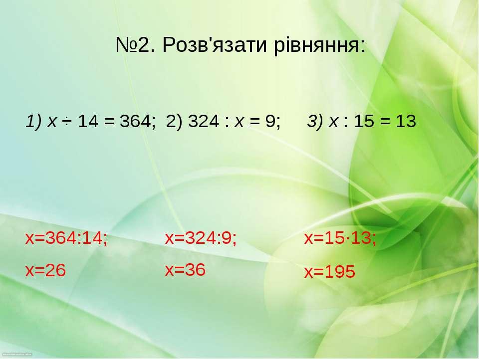 №2. Розв'язати рівняння: 1) х ⋅ 14 = 364; 2) 324 : х = 9; 3) х : 15 = 13 х=15...