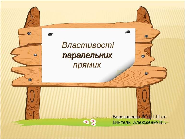 Властивості паралельних прямих Березанська ЗОШ І-ІІІ ст. Вчитель Алексєєнко В.І.