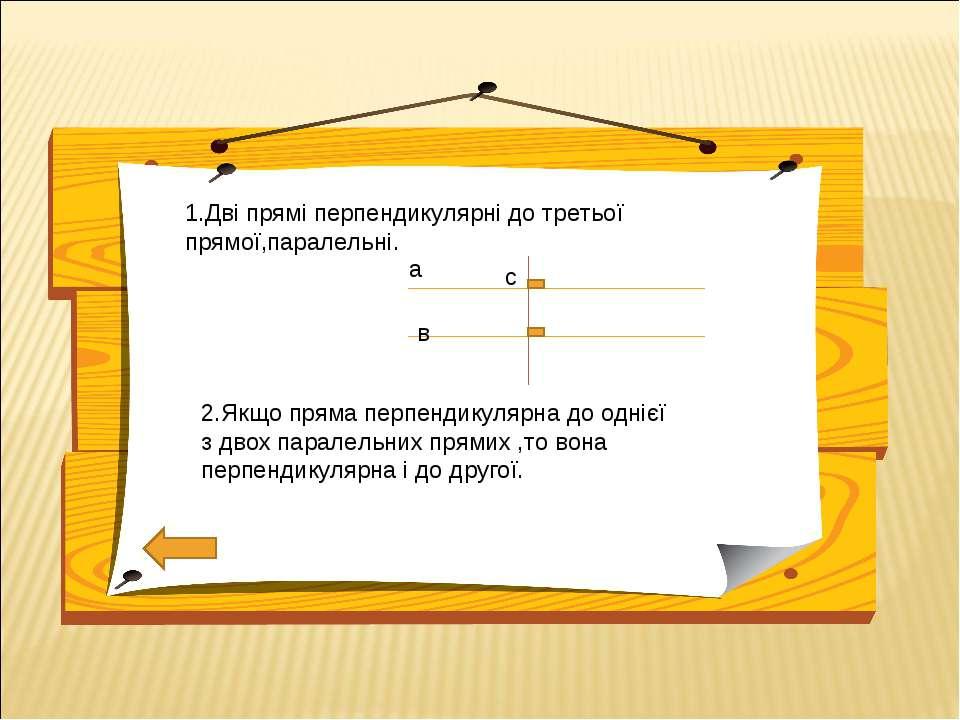 1.Дві прямі перпендикулярні до третьої прямої,паралельні. 2.Якщо пряма перпен...