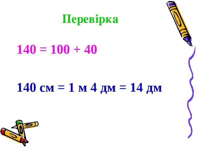 Перевірка 140 = 100 + 40 140 см = 1 м 4 дм = 14 дм