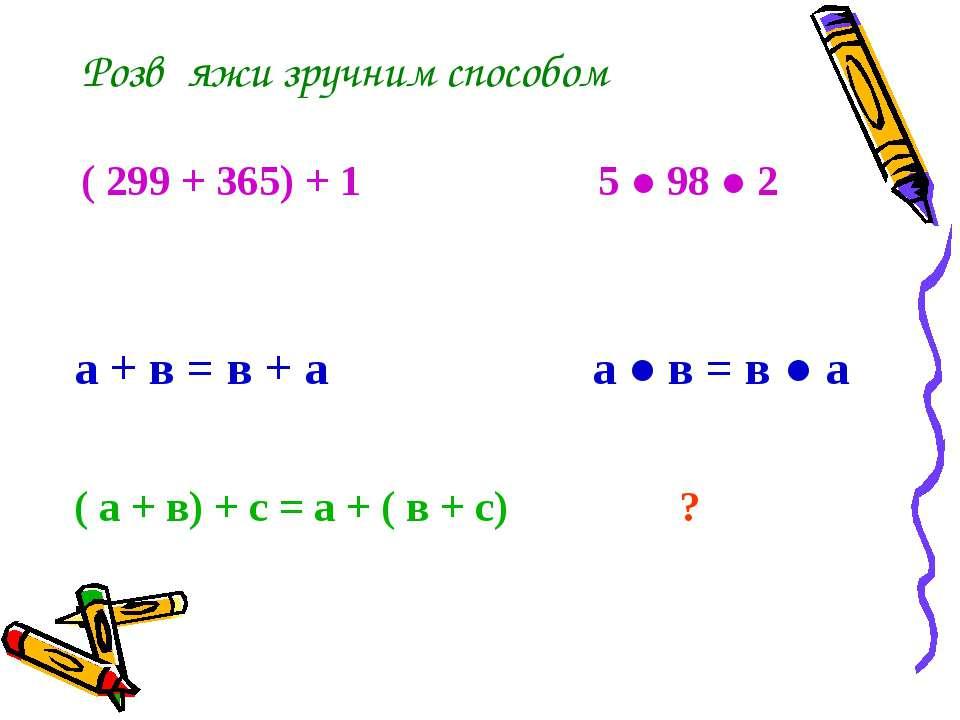 Розв΄яжи зручним способом ( 299 + 365) + 1 5 ● 98 ● 2 а + в = в + а а ● в = в...